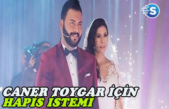 Televizyon programları ile adını duyuran Caner Toygar için hapis istemi
