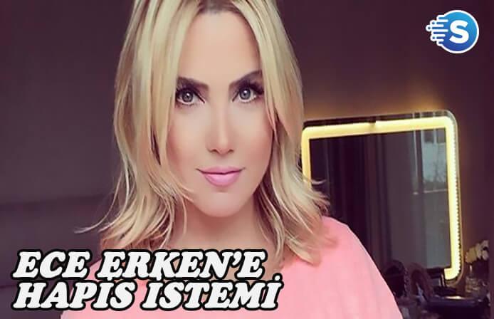 Ece Erken'e hapis istemi şoku!